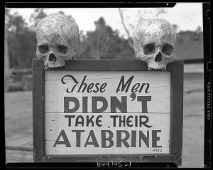 Take your Atabrine, an anti-malaria drug. Sign was put up at the 363rd station hospital in Papua, New Guinea during WWII