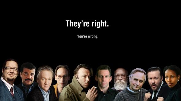 Outspoken atheists Penn Gillette, Neill Degrasse Tyson,  Bill Maher,  Lawrence Krauss, Christopher Hitchens, Sam Harris, Daniel Dennett, Richard Dawkins,    Ricky Gervais, Aayan Hirsi Ali